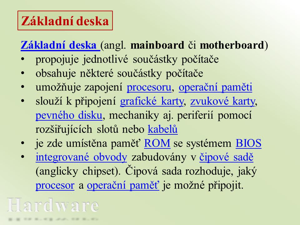 Základní deska Základní deska (angl. mainboard či motherboard) • propojuje jednotlivé součástky počítače • obsahuje některé součástky počítače • umožň