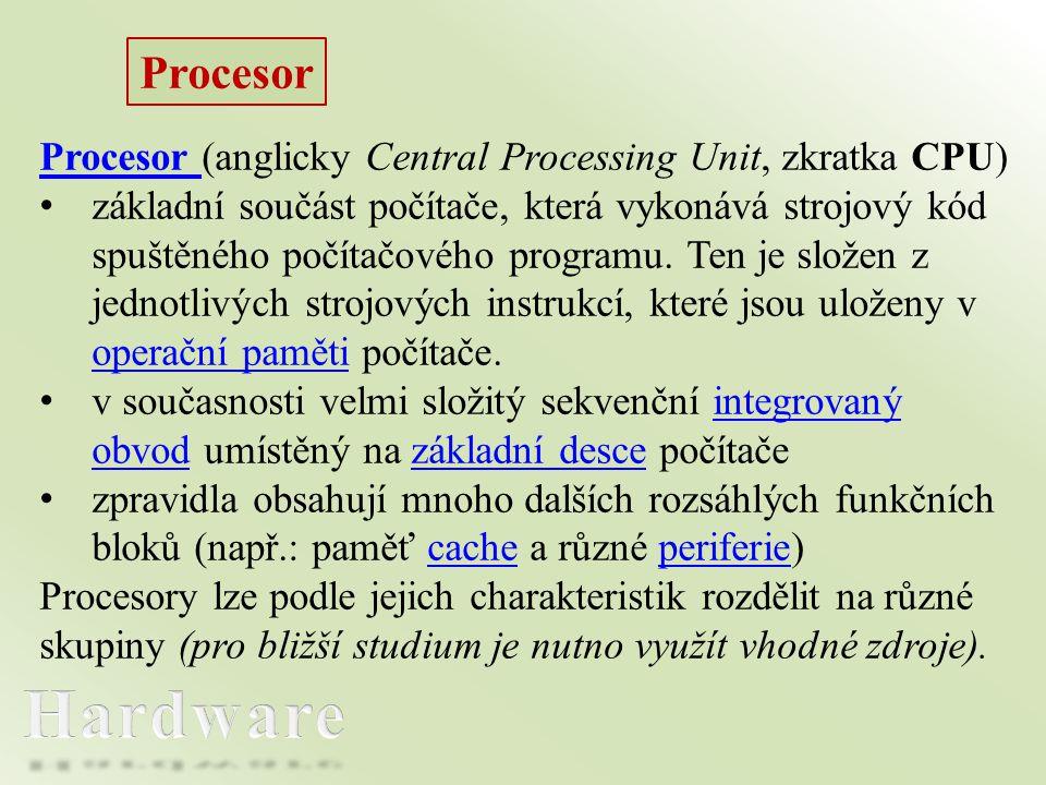 Procesor Procesor (anglicky Central Processing Unit, zkratka CPU) • základní součást počítače, která vykonává strojový kód spuštěného počítačového pro