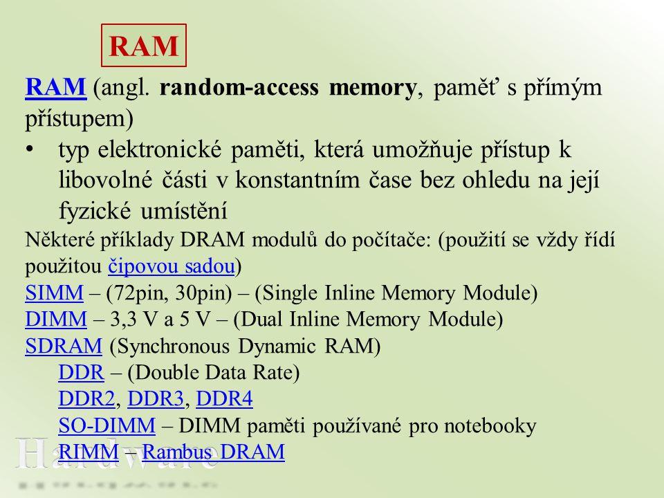 RAM RAM (angl. random-access memory, paměť s přímým přístupem) • typ elektronické paměti, která umožňuje přístup k libovolné části v konstantním čase