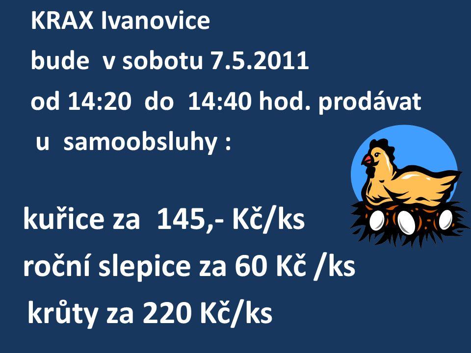 KRAX Ivanovice bude v sobotu 7.5.2011 od 14:20 do 14:40 hod. prodávat u samoobsluhy : kuřice za 145,- Kč/ks roční slepice za 60 Kč /ks krůty za 220 Kč