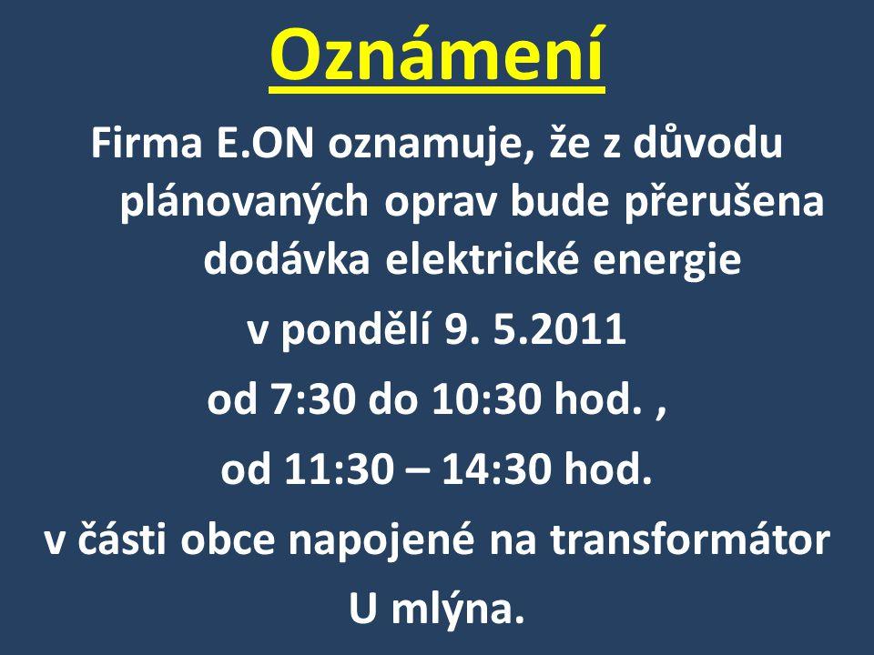 Oznámení Firma E.ON oznamuje, že z důvodu plánovaných oprav bude přerušena dodávka elektrické energie v pondělí 9. 5.2011 od 7:30 do 10:30 hod., od 11