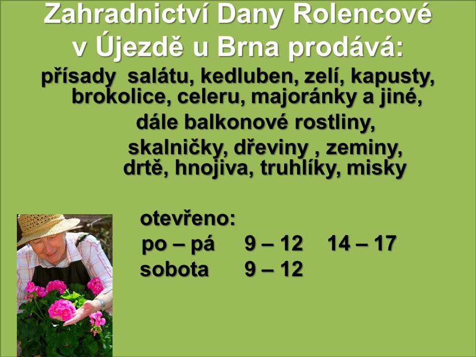 Zahradnictví Dany Rolencové v Újezdě u Brna prodává: přísady salátu, kedluben, zelí, kapusty, brokolice, celeru, majoránky a jiné, dále balkonové rost