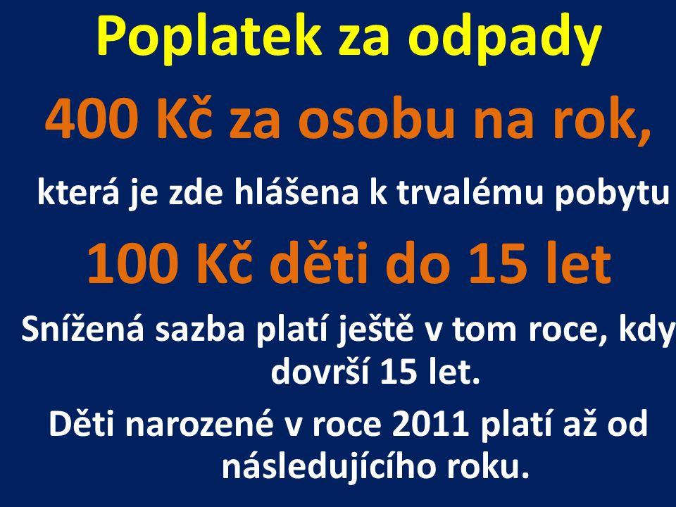 Poplatek za odpady 400 Kč za osobu na rok, která je zde hlášena k trvalému pobytu 100 Kč děti do 15 let Snížená sazba platí ještě v tom roce, kdy dovr