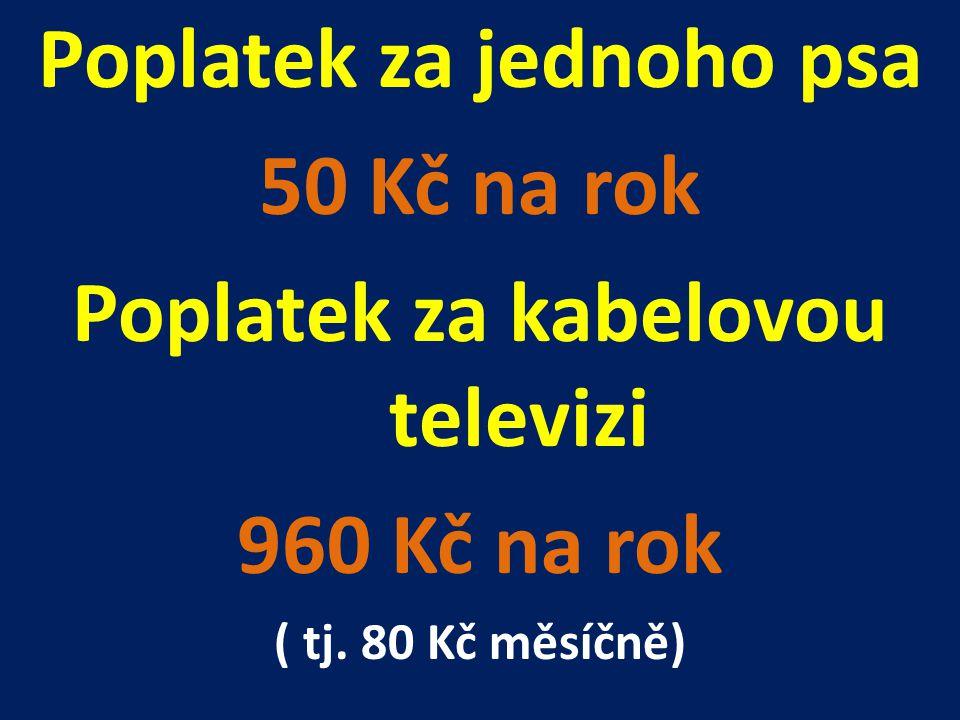 Poplatek za jednoho psa 50 Kč na rok Poplatek za kabelovou televizi 960 Kč na rok ( tj. 80 Kč měsíčně)
