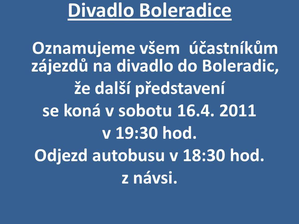 Divadlo Boleradice Oznamujeme všem účastníkům zájezdů na divadlo do Boleradic, že další představení se koná v sobotu 16.4. 2011 v 19:30 hod. Odjezd au