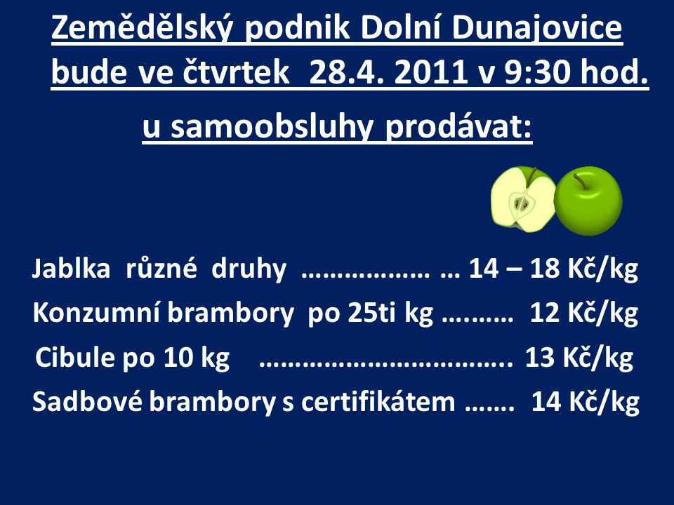 Zemědělský podnik Dolní Dunajovice bude ve čtvrtek 28.4. 2011 v 9:30 hod. u samoobsluhy prodávat: J ablka různé druhy ……………… … 14 – 18 Kč/kg Konzumní