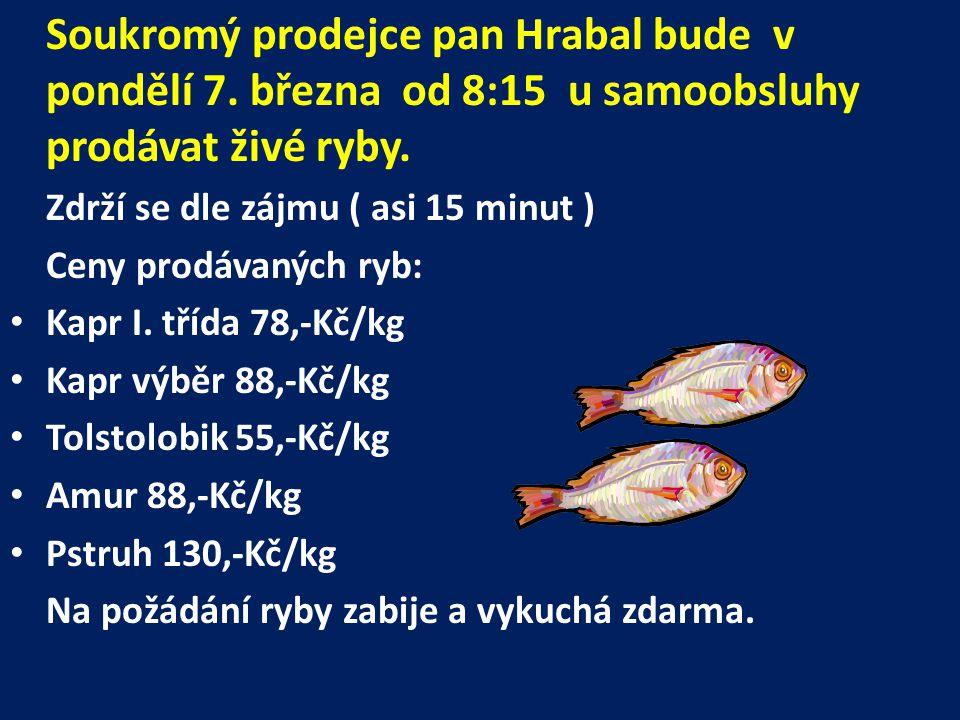 Soukromý prodejce pan Hrabal bude v pondělí 7. března od 8:15 u samoobsluhy prodávat živé ryby. Zdrží se dle zájmu ( asi 15 minut ) Ceny prodávaných r