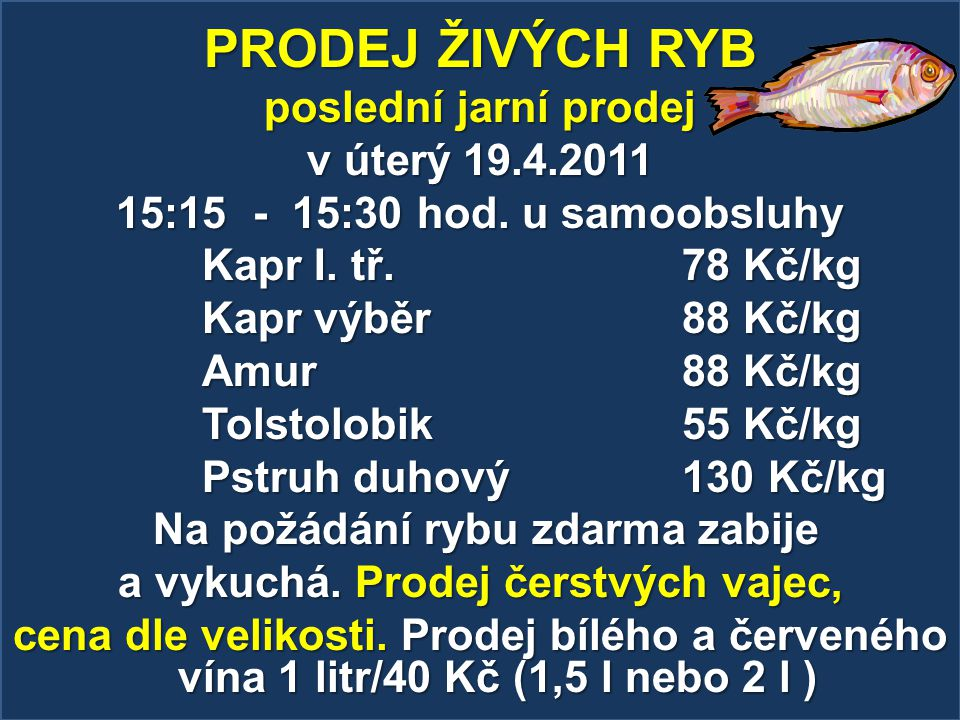 PRODEJ ŽIVÝCH RYB poslední jarní prodej v úterý 19.4.2011 15:15 - 15:30 hod. u samoobsluhy Kapr I. tř. 78 Kč/kg Kapr výběr 88 Kč/kg Amur 88 Kč/kg Tols