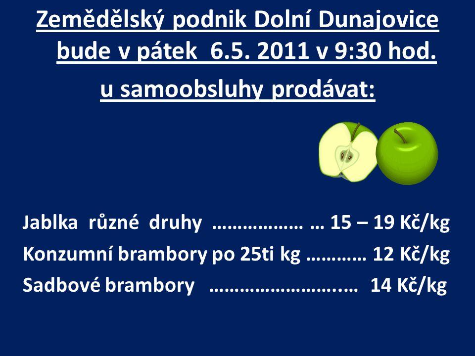 Zemědělský podnik Dolní Dunajovice bude v pátek 6.5. 2011 v 9:30 hod. u samoobsluhy prodávat: J ablka různé druhy ……………… … 15 – 19 Kč/kg Konzumní bram