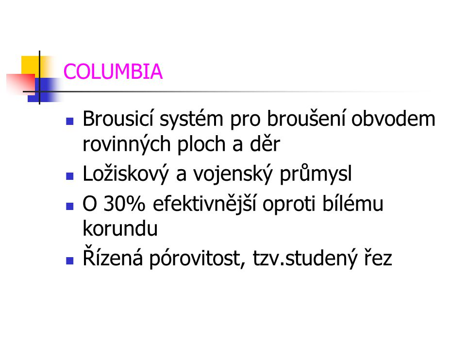 COLUMBIA  Brousicí systém pro broušení obvodem rovinných ploch a děr  Ložiskový a vojenský průmysl  O 30% efektivnější oproti bílému korundu  Říze