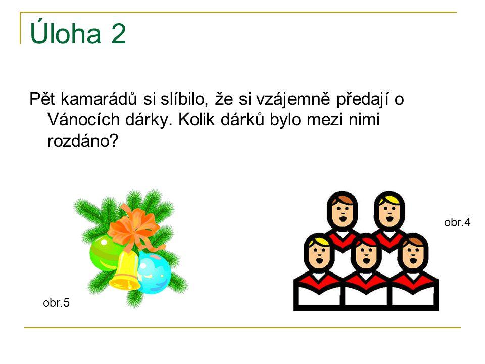 Úloha 2 Pět kamarádů si slíbilo, že si vzájemně předají o Vánocích dárky. Kolik dárků bylo mezi nimi rozdáno? obr.5 obr.4