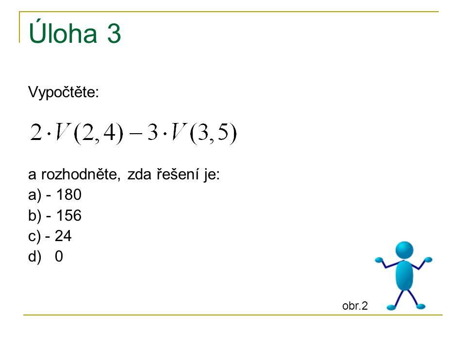 Úloha 3 Vypočtěte: a rozhodněte, zda řešení je: a) - 180 b) - 156 c) - 24 d) 0 obr.2