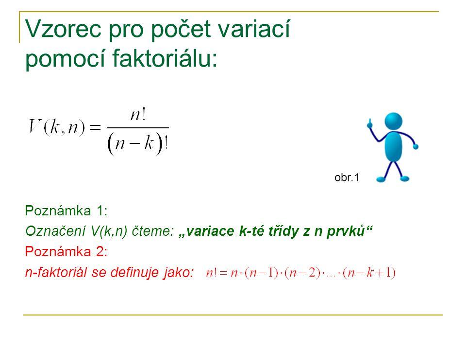 """Vzorec pro počet variací pomocí faktoriálu: Poznámka 1: Označení V(k,n) čteme: """"variace k-té třídy z n prvků Poznámka 2: n-faktoriál se definuje jako: obr.1"""