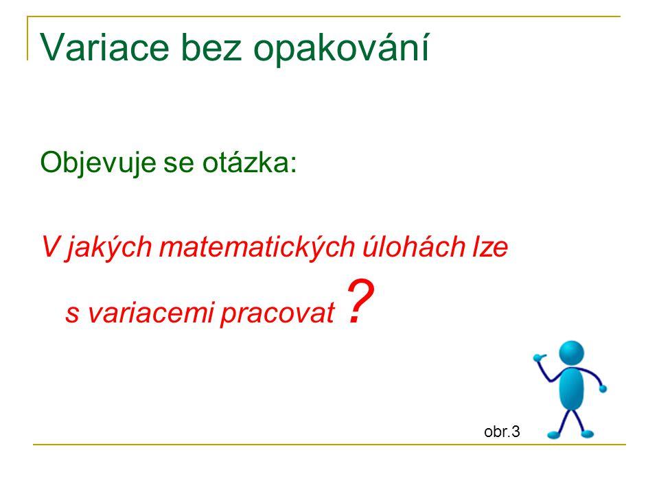 Variace bez opakování Objevuje se otázka: V jakých matematických úlohách lze s variacemi pracovat ? obr.3