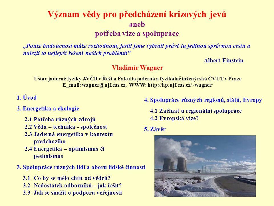 """Význam vědy pro předcházení krizových jevů aneb potřeba vize a spolupráce """"Pouze budoucnost může rozhodnout, jestli jsme vybrali právě tu jedinou správnou cestu a nalezli to nejlepší řešení našich problémů Albert Einstein Vladimír Wagner Ústav jaderné fyziky AVČR v Řeži a Fakulta jaderná a fyzikálně inženýrská ČVUT v Praze E_mail: wagner@ujf.cas.cz, WWW: http://hp.ujf.cas.cz/~wagner/ 1."""