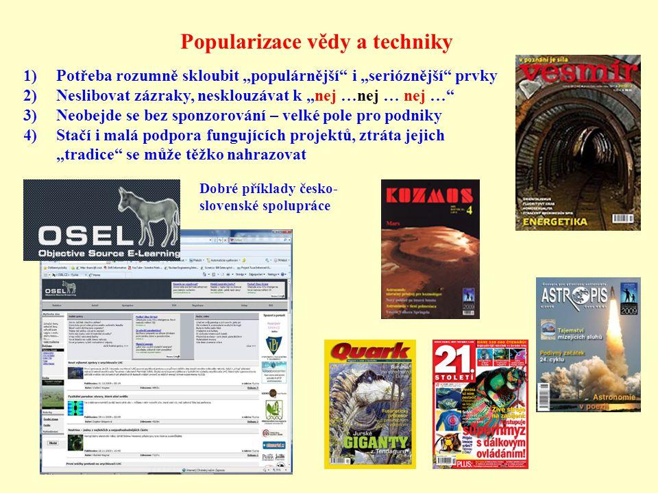 """Popularizace vědy a techniky 1)Potřeba rozumně skloubit """"populárnější i """"serióznější prvky 2)Neslibovat zázraky, nesklouzávat k """"nej …nej … nej … 3)Neobejde se bez sponzorování – velké pole pro podniky 4)Stačí i malá podpora fungujících projektů, ztráta jejich """"tradice se může těžko nahrazovat Dobré příklady česko- slovenské spolupráce"""
