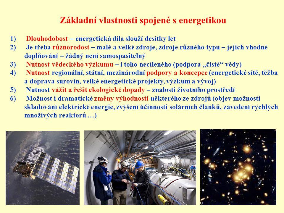 """Základní vlastnosti spojené s energetikou 1) Dlouhodobost – energetická díla slouží desítky let 2) Je třeba různorodost – malé a velké zdroje, zdroje různého typu – jejich vhodné doplňování – žádný není samospasitelný 3) Nutnost vědeckého výzkumu – i toho necíleného (podpora """"čisté vědy) 4) Nutnost regionální, státní, mezinárodní podpory a koncepce (energetické sítě, těžba a doprava surovin, velké energetické projekty, výzkum a vývoj) 5) Nutnost vážit a řešit ekologické dopady – znalosti životního prostředí 6) Možnost i dramatické změny výhodnosti některého ze zdrojů (objev možnosti skladování elektrické energie, zvýšení účinnosti solárních článků, zavedení rychlých množivých reaktorů …)"""