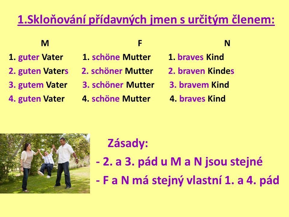 1.Skloňování přídavných jmen s určitým členem: M F N 1. guter Vater 1. schöne Mutter 1. braves Kind 2. guten Vaters 2. schöner Mutter 2. braven Kindes