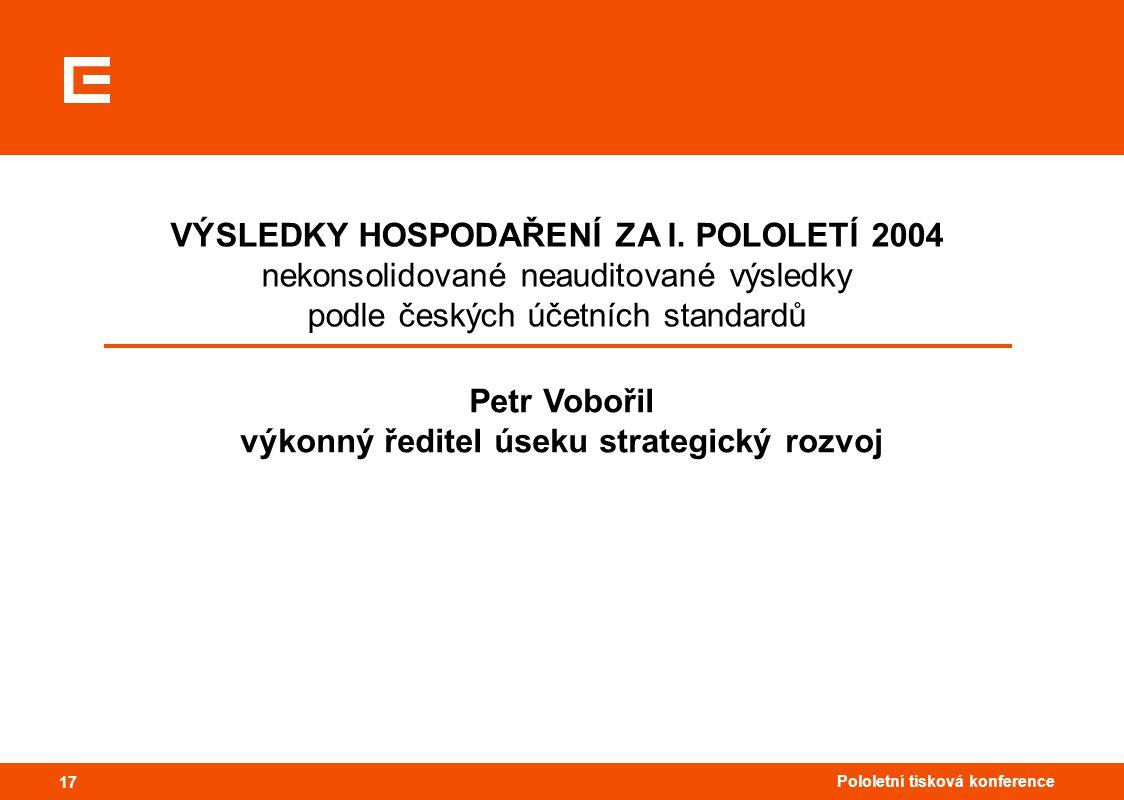 17 Pololetní tisková konference 17 VÝSLEDKY HOSPODAŘENÍ ZA I. POLOLETÍ 2004 nekonsolidované neauditované výsledky podle českých účetních standardů Pet