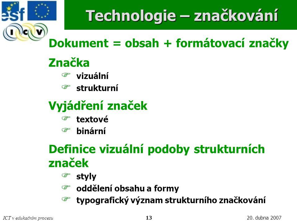 ICT v edukačním procesu1320. dubna 2007 Technologie – značkování Dokument = obsah + formátovací značky Značka  vizuální  strukturní Vyjádření značek