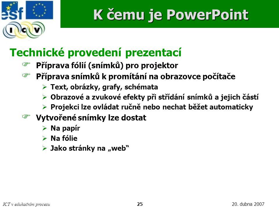 ICT v edukačním procesu2520. dubna 2007 K čemu je PowerPoint Technické provedení prezentací  Příprava fólií (snímků) pro projektor  Příprava snímků