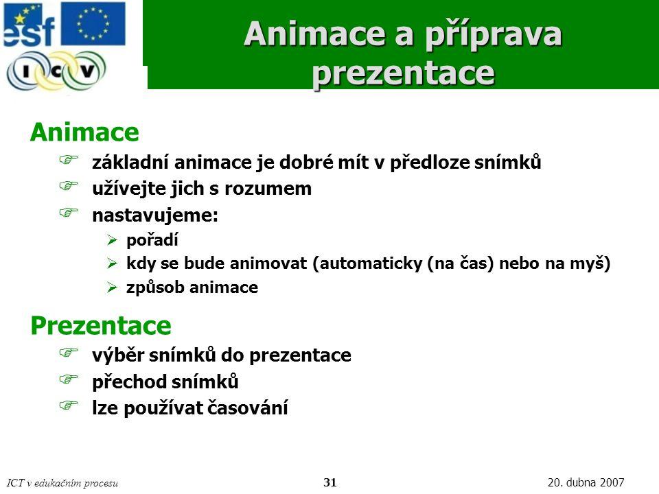 ICT v edukačním procesu3120. dubna 2007 Animace a příprava prezentace Animace  základní animace je dobré mít v předloze snímků  užívejte jich s rozu
