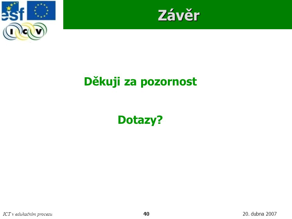 ICT v edukačním procesu4020. dubna 2007Závěr Děkuji za pozornost Dotazy?