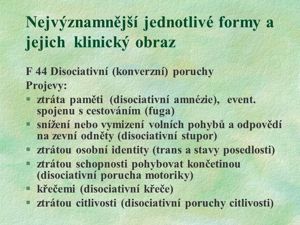 Nejvýznamnější jednotlivé formy a jejich klinický obraz F 44 Disociativní (konverzní) poruchy Projevy:  ztráta paměti (disociativní amnézie), event.