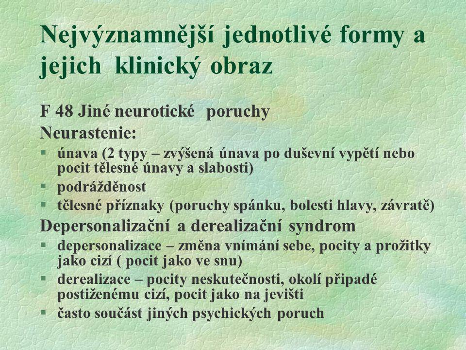 Nejvýznamnější jednotlivé formy a jejich klinický obraz F 48 Jiné neurotické poruchy Neurastenie: §únava (2 typy – zvýšená únava po duševní vypětí neb