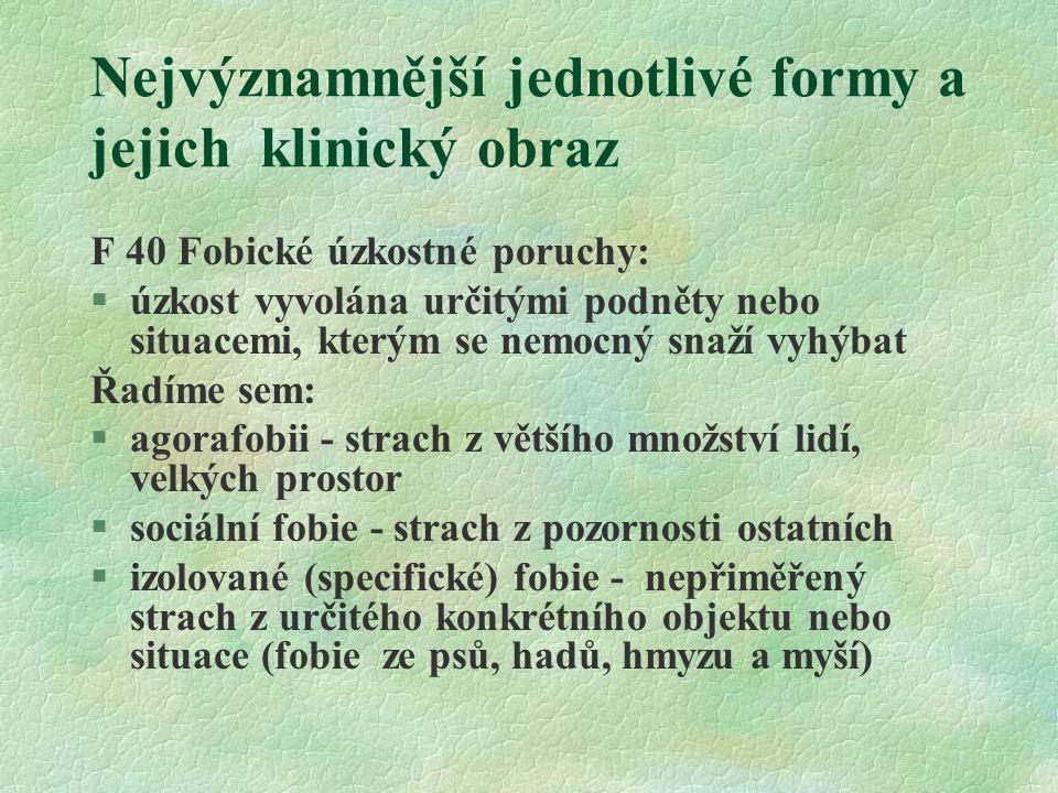 Nejvýznamnější jednotlivé formy a jejich klinický obraz F 40 Fobické úzkostné poruchy: §úzkost vyvolána určitými podněty nebo situacemi, kterým se nem