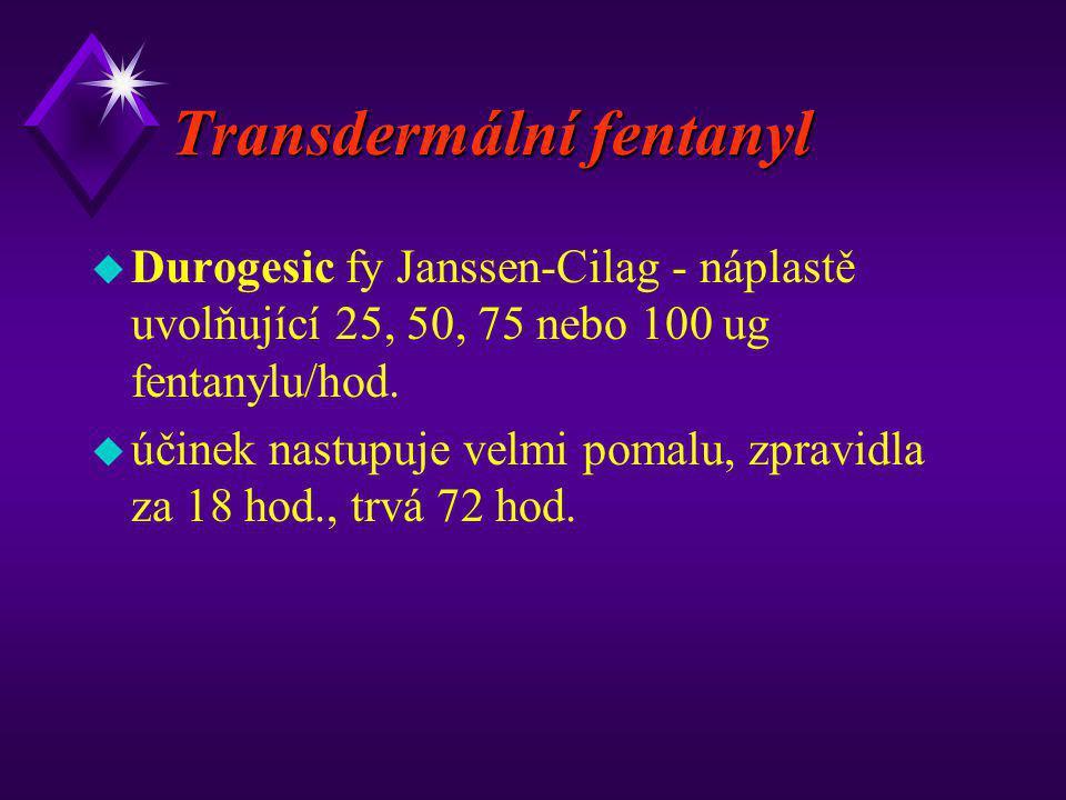 Transdermální fentanyl u Durogesic fy Janssen-Cilag - náplastě uvolňující 25, 50, 75 nebo 100 ug fentanylu/hod. u účinek nastupuje velmi pomalu, zprav