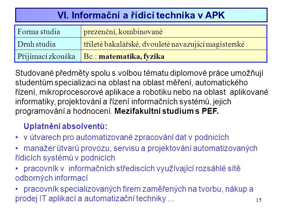 15 VI. Informační a řídicí technika v APK Forma studiaprezenční, kombinované Druh studiatříleté bakalářské, dvouleté navazující magisterské Přijímací