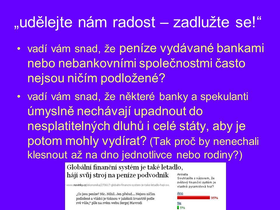 """""""udělejte nám radost – zadlužte se! •vadí vám snad, že peníze vydávané bankami nebo nebankovními společnostmi často nejsou ničím podložené."""