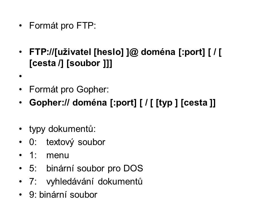 •Formát pro FTP: •FTP://[uživatel [heslo] ]@ doména [:port] [ / [ [cesta /] [soubor ]]] • •Formát pro Gopher: •Gopher:// doména [:port] [ / [ [typ ] [cesta ]] •typy dokumentů: •0: textový soubor •1:menu •5:binární soubor pro DOS •7:vyhledávání dokumentů •9: binární soubor