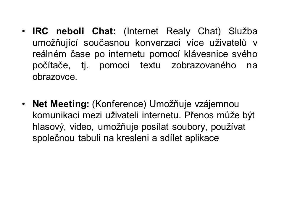 •IRC neboli Chat: (Internet Realy Chat) Služba umožňující současnou konverzaci více uživatelů v reálném čase po internetu pomocí klávesnice svého počítače, tj.