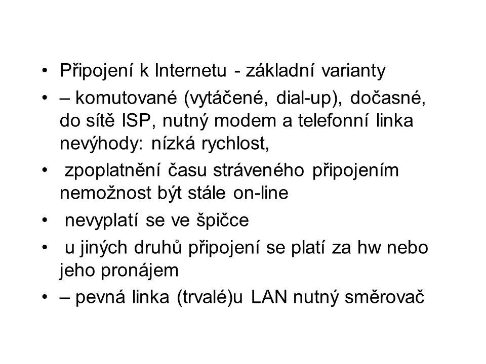 •Připojení k Internetu - základní varianty •– komutované (vytáčené, dial-up), dočasné, do sítě ISP, nutný modem a telefonní linka nevýhody: nízká rychlost, • zpoplatnění času stráveného připojením nemožnost být stále on-line • nevyplatí se ve špičce • u jiných druhů připojení se platí za hw nebo jeho pronájem •– pevná linka (trvalé)u LAN nutný směrovač