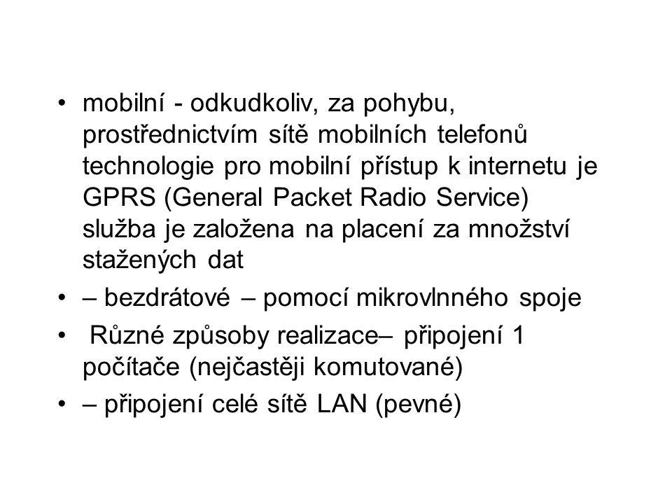 •mobilní - odkudkoliv, za pohybu, prostřednictvím sítě mobilních telefonů technologie pro mobilní přístup k internetu je GPRS (General Packet Radio Service) služba je založena na placení za množství stažených dat •– bezdrátové – pomocí mikrovlnného spoje • Různé způsoby realizace– připojení 1 počítače (nejčastěji komutované) •– připojení celé sítě LAN (pevné)