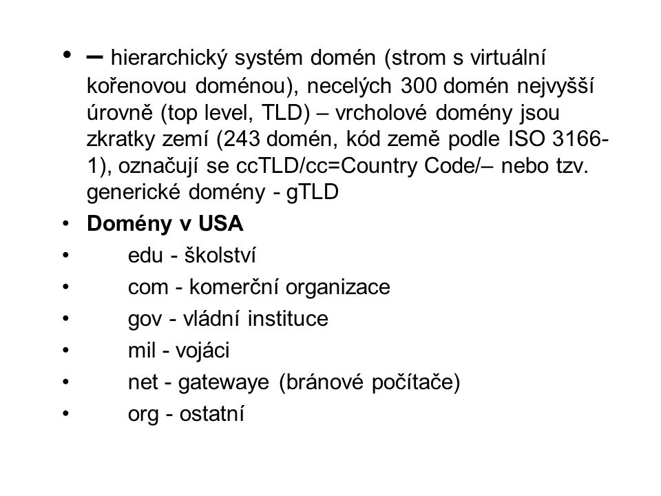 •– hierarchický systém domén (strom s virtuální kořenovou doménou), necelých 300 domén nejvyšší úrovně (top level, TLD) – vrcholové domény jsou zkratky zemí (243 domén, kód země podle ISO 3166- 1), označují se ccTLD/cc=Country Code/– nebo tzv.