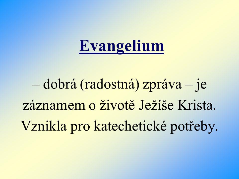 – dobrá (radostná) zpráva – je záznamem o životě Ježíše Krista. Vznikla pro katechetické potřeby. Evangelium