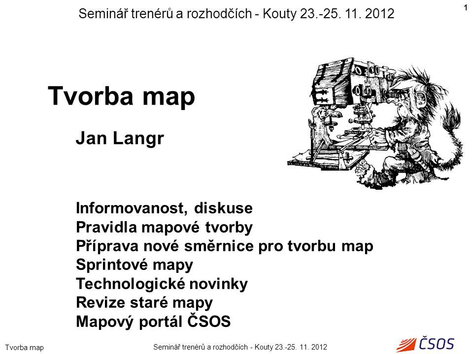 Seminář trenérů a rozhodčích - Kouty 23.-25. 11. 2012 Tvorba map Jan Langr Informovanost, diskuse Pravidla mapové tvorby Příprava nové směrnice pro tv