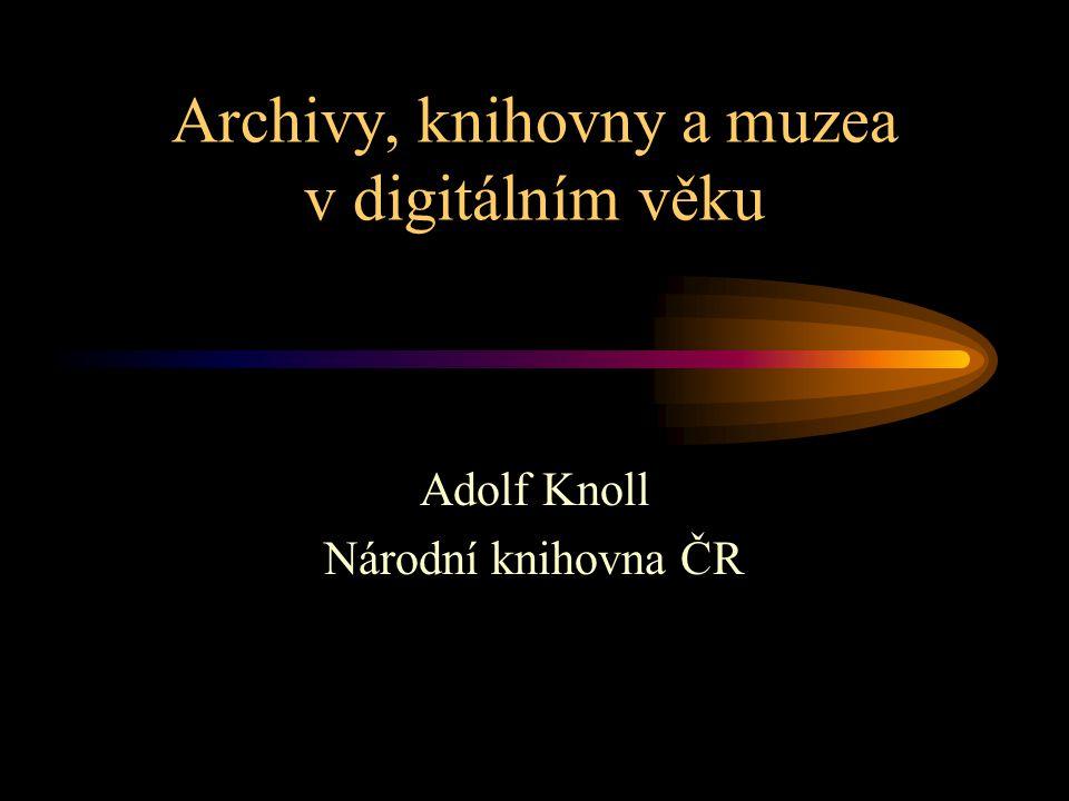 Archivy, knihovny a muzea v digitálním věku Adolf Knoll Národní knihovna ČR