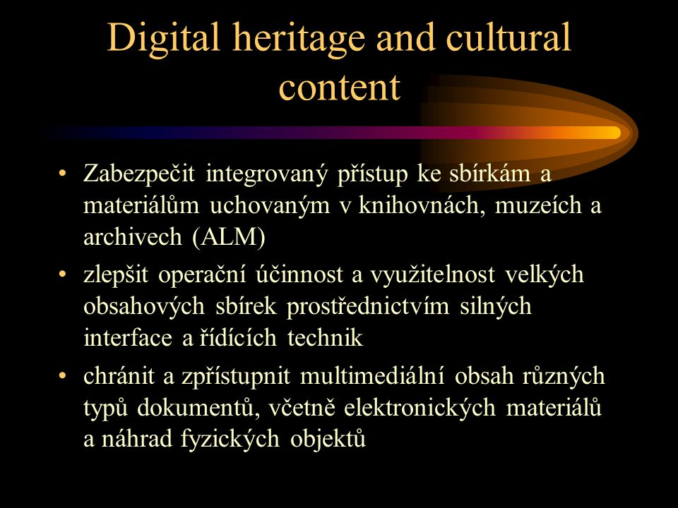 Multimedia Content and Tools (KA3) •Interactive electronic publishing •Digital heritage and cultural content •Education and Training •Human language technologies and information access, filtering, and handling Umožnit realizaci potenciálu evropské tvořivosti a kultury.