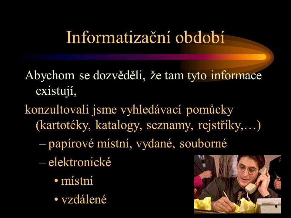 Informatizační období Abychom se dozvěděli, že tam tyto informace existují, konzultovali jsme vyhledávací pomůcky (kartotéky, katalogy, seznamy, rejstříky,…) –papírové místní, vydané, souborné –elektronické •místní •vzdálené