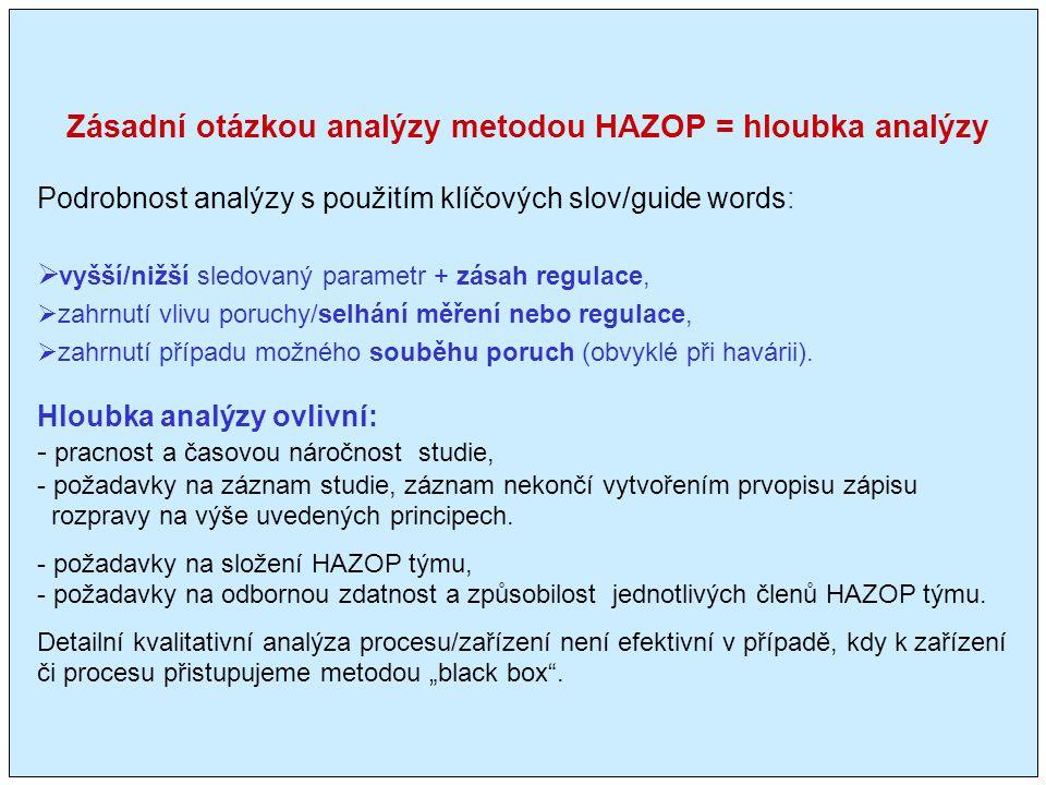 Zásadní otázkou analýzy metodou HAZOP = hloubka analýzy Podrobnost analýzy s použitím klíčových slov/guide words:  vyšší/nižší sledovaný parametr + zásah regulace,  zahrnutí vlivu poruchy/selhání měření nebo regulace,  zahrnutí případu možného souběhu poruch (obvyklé při havárii).