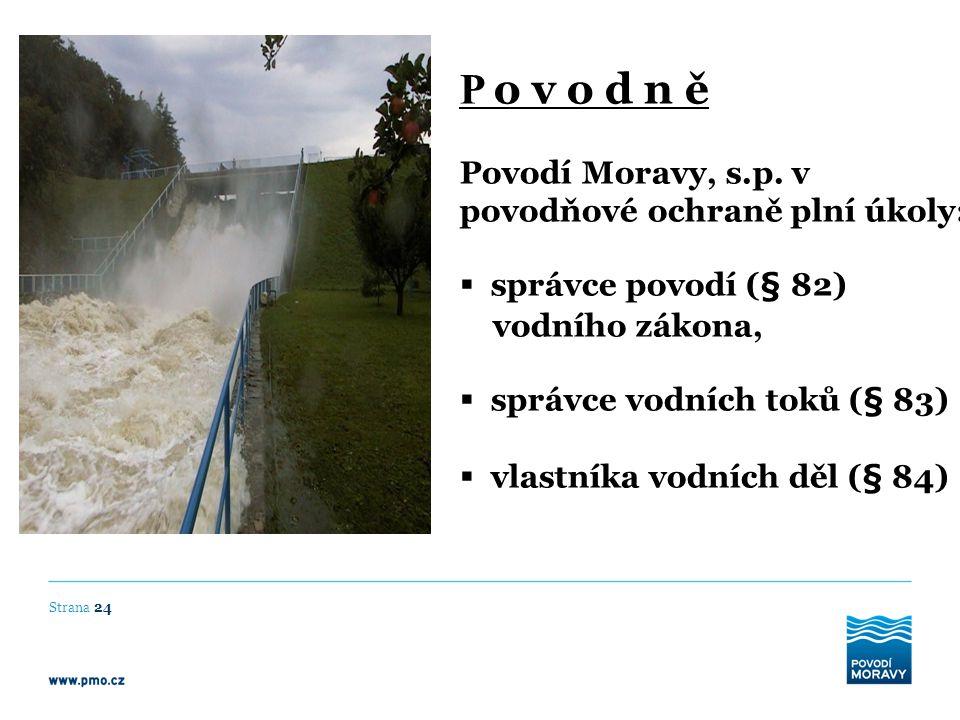 P o v o d n ě Povodí Moravy, s.p. v povodňové ochraně plní úkoly:  správce povodí (§ 82) vodního zákona,  správce vodních toků (§ 83)  vlastníka vo
