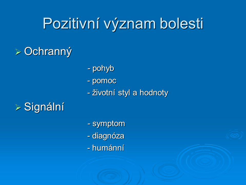 Pozitivní význam bolesti  Ochranný - pohyb - pohyb - pomoc - pomoc - životní styl a hodnoty - životní styl a hodnoty  Signální - symptom - symptom -