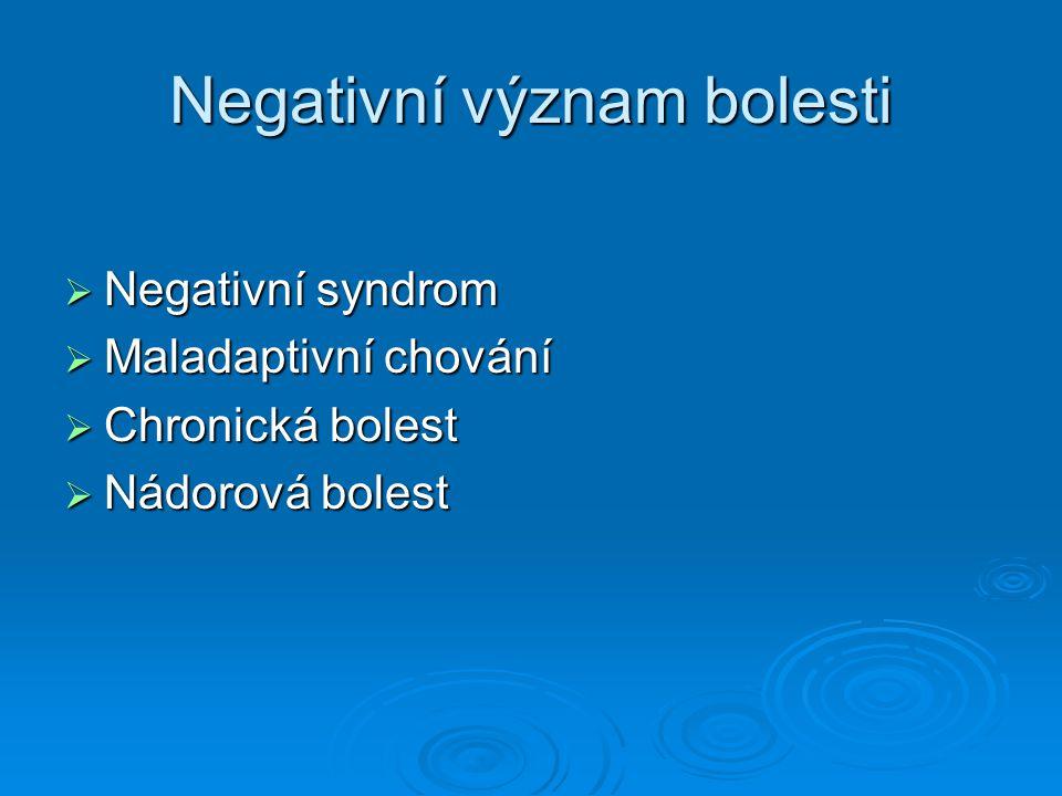 Negativní význam bolesti  Negativní syndrom  Maladaptivní chování  Chronická bolest  Nádorová bolest