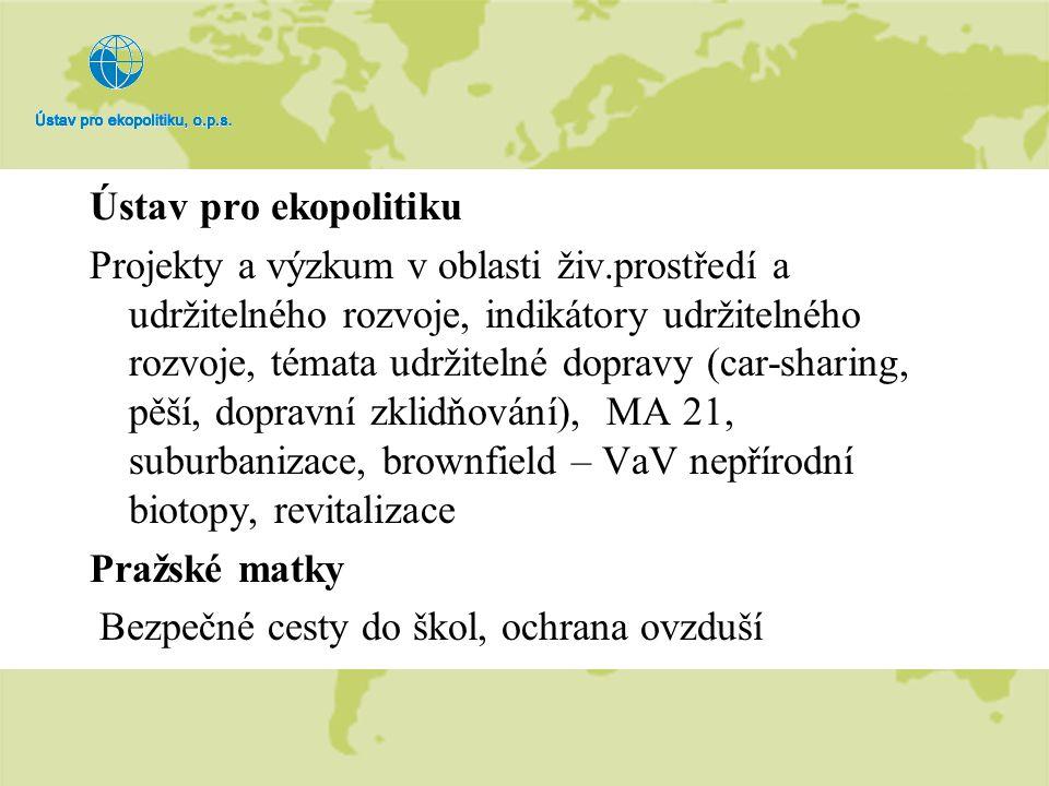 Ústav pro ekopolitiku Projekty a výzkum v oblasti živ.prostředí a udržitelného rozvoje, indikátory udržitelného rozvoje, témata udržitelné dopravy (car-sharing, pěší, dopravní zklidňování), MA 21, suburbanizace, brownfield – VaV nepřírodní biotopy, revitalizace Pražské matky Bezpečné cesty do škol, ochrana ovzduší