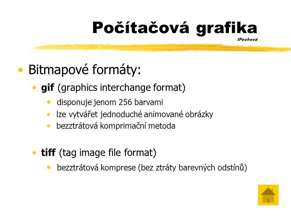 Počítačová grafika IPechová •Bitmapové formáty: •gif (graphics interchange format) • disponuje jenom 256 barvami • lze vytvářet jednoduché animované obrázky • bezztrátová komprimační metoda •tiff (tag image file format) • bezztrátová komprese (bez ztráty barevných odstínů)