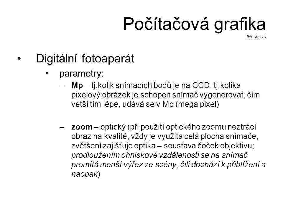 Počítačová grafika IPechová •Digitální fotoaparát •parametry: –Mp – tj.kolik snímacích bodů je na CCD, tj.kolika pixelový obrázek je schopen snímač vygenerovat, čím větší tím lépe, udává se v Mp (mega pixel) –zoom – optický (při použití optického zoomu neztrácí obraz na kvalitě, vždy je využita celá plocha snímače, zvětšení zajišťuje optika – soustava čoček objektivu; prodloužením ohniskové vzdálenosti se na snímač promítá menší výřez ze scény, čili dochází k přiblížení a naopak)
